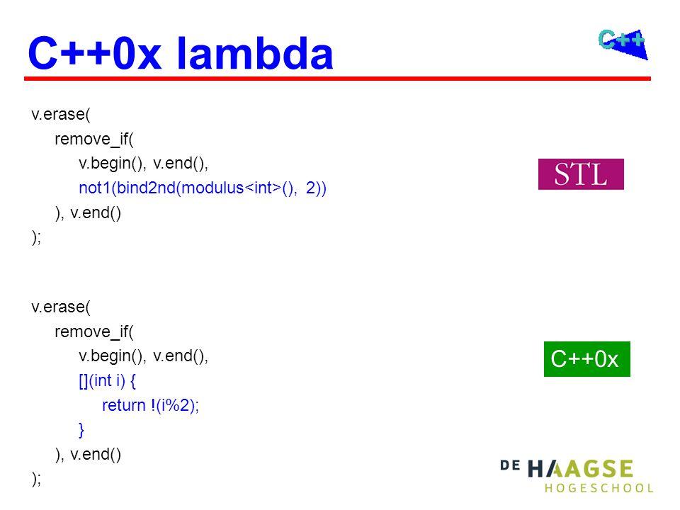 C++0x lambda v.erase( remove_if( v.begin(), v.end(), not1(bind2nd(modulus (), 2)) ), v.end() ); C++0x v.erase( remove_if( v.begin(), v.end(), [](int i) { return !(i%2); } ), v.end() );