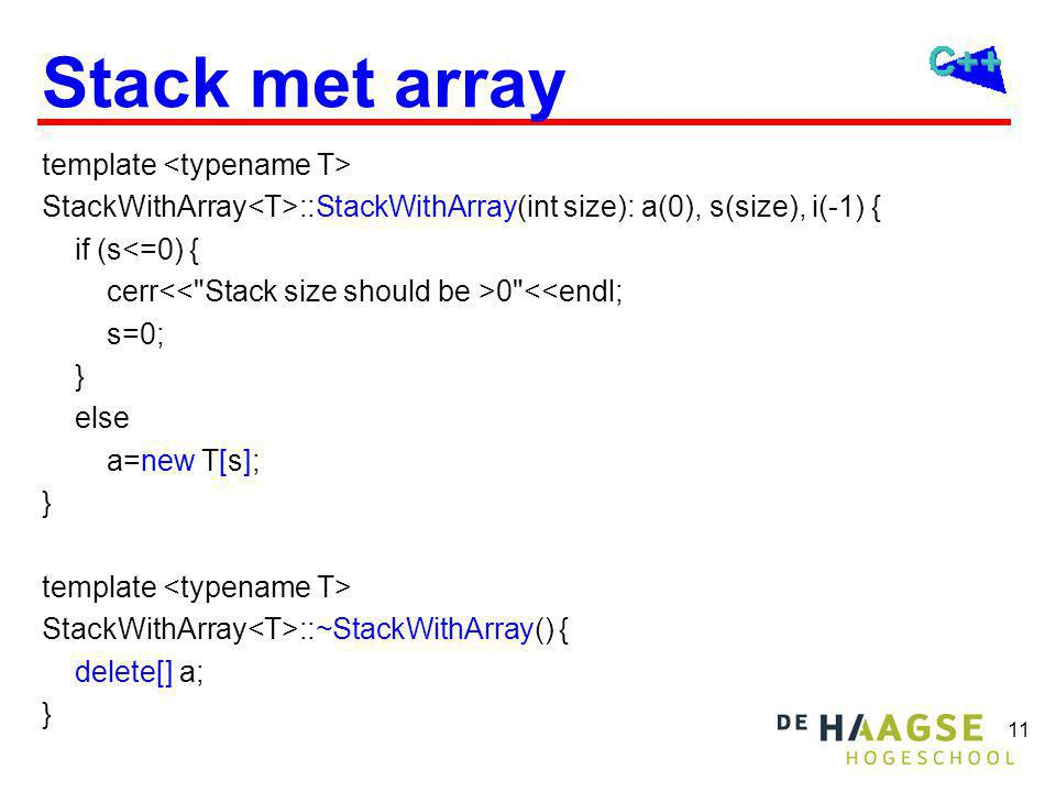 11 Stack met array template StackWithArray ::StackWithArray(int size): a(0), s(size), i(-1) { if (s<=0) { cerr 0 <<endl; s=0; } else a=new T[s]; } template StackWithArray ::~StackWithArray() { delete[] a; }