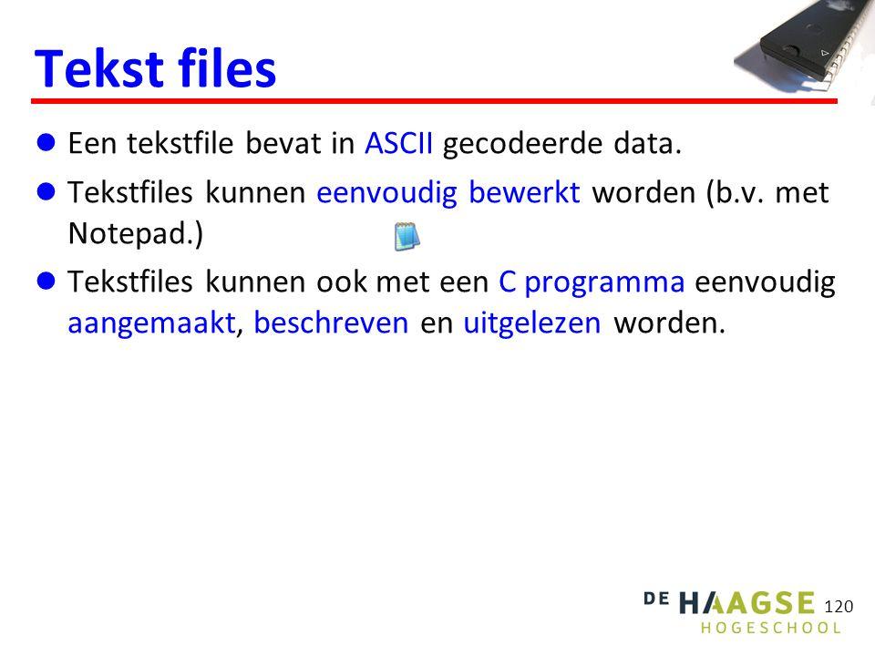 120 Tekst files Een tekstfile bevat in ASCII gecodeerde data. Tekstfiles kunnen eenvoudig bewerkt worden (b.v. met Notepad.) Tekstfiles kunnen ook met