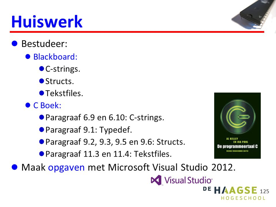 125 Huiswerk Bestudeer: Blackboard: C-strings. Structs. Tekstfiles. C Boek: Paragraaf 6.9 en 6.10: C-strings. Paragraaf 9.1: Typedef. Paragraaf 9.2, 9