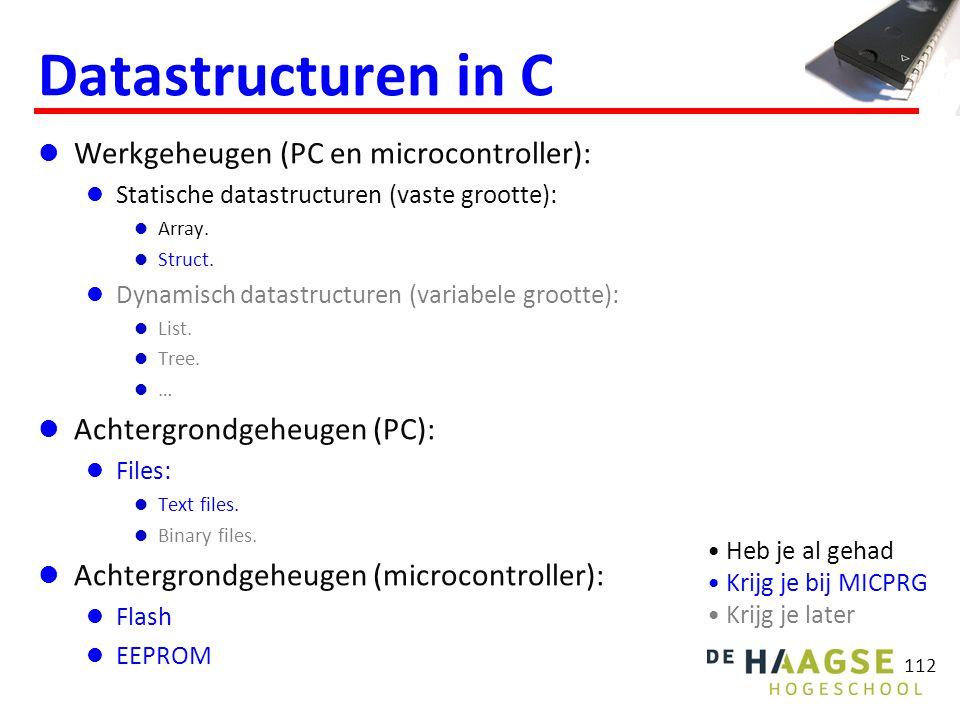 112 Datastructuren in C Werkgeheugen (PC en microcontroller): Statische datastructuren (vaste grootte): Array. Struct. Dynamisch datastructuren (varia