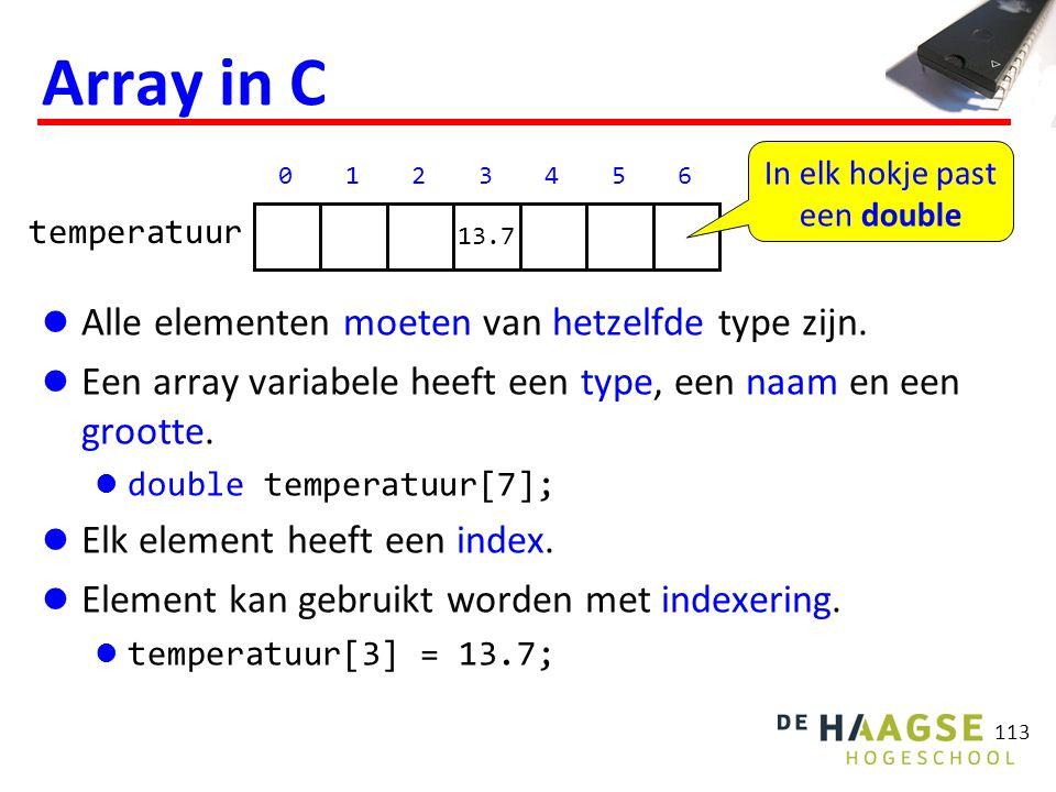 113 Array in C Alle elementen moeten van hetzelfde type zijn. Een array variabele heeft een type, een naam en een grootte. double temperatuur[7]; Elk