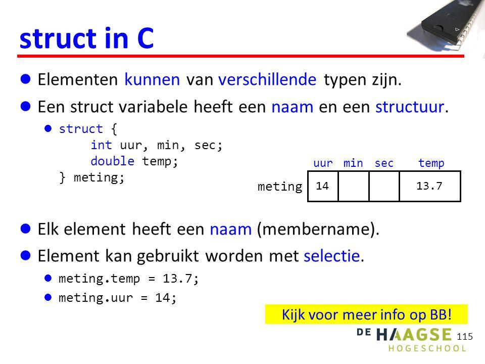 115 struct in C Elementen kunnen van verschillende typen zijn. Een struct variabele heeft een naam en een structuur. struct { int uur, min, sec; doubl