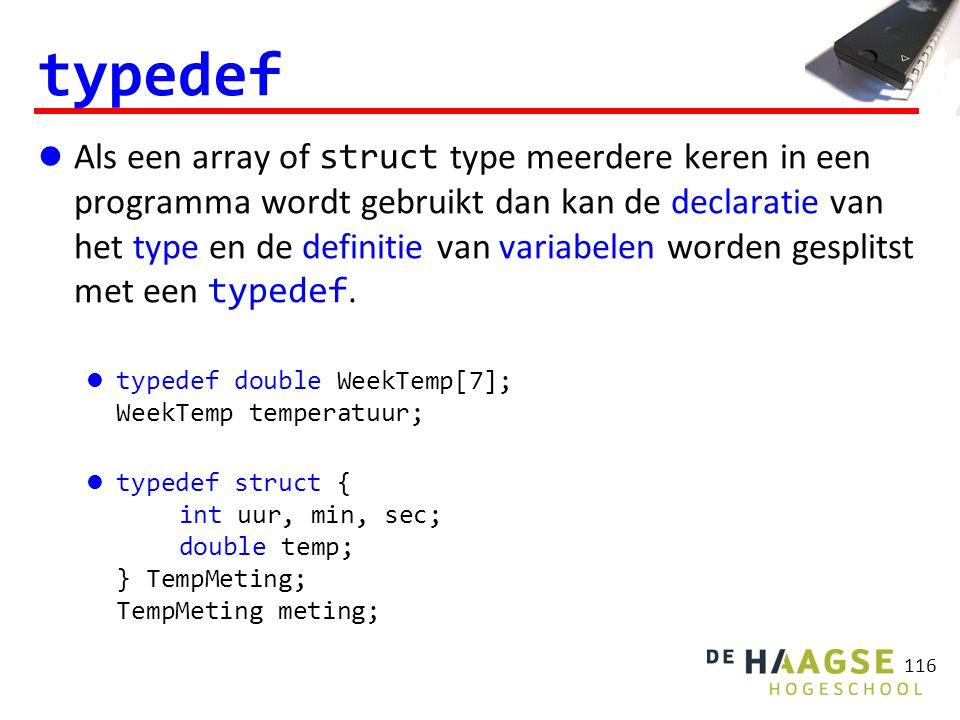 116 typedef Als een array of struct type meerdere keren in een programma wordt gebruikt dan kan de declaratie van het type en de definitie van variabelen worden gesplitst met een typedef.