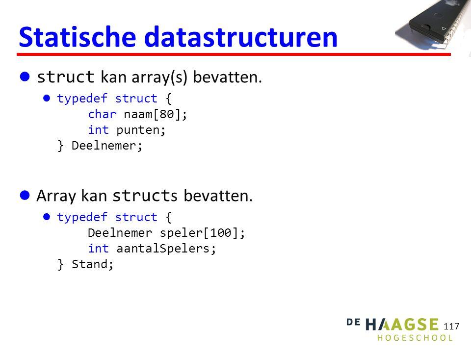 117 Statische datastructuren struct kan array(s) bevatten. typedef struct { char naam[80]; int punten; } Deelnemer; Array kan struct s bevatten. typed