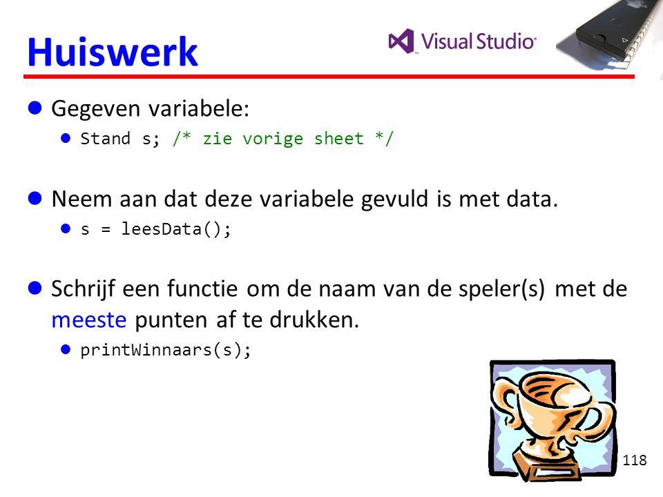 118 Huiswerk Gegeven variabele: Stand s; /* zie vorige sheet */ Neem aan dat deze variabele gevuld is met data. s = leesData(); Schrijf een functie om