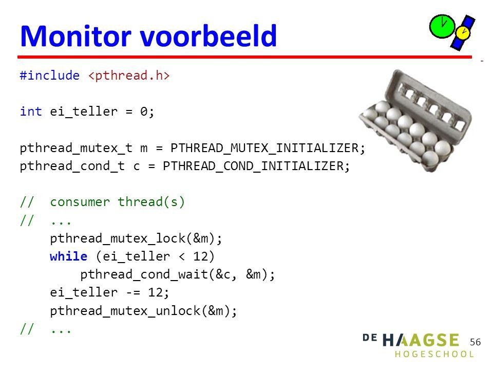 56 Monitor voorbeeld #include int ei_teller = 0; pthread_mutex_t m = PTHREAD_MUTEX_INITIALIZER; pthread_cond_t c = PTHREAD_COND_INITIALIZER; // consumer thread(s) //...