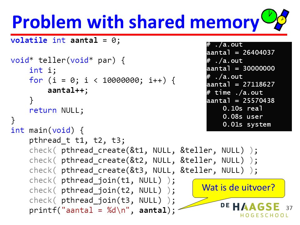 Problem with shared memory 37 volatile int aantal = 0; void* teller(void* par) { int i; for (i = 0; i < 10000000; i++) { aantal++; } return NULL; } int main(void) { pthread_t t1, t2, t3; check( pthread_create(&t1, NULL, &teller, NULL) ); check( pthread_create(&t2, NULL, &teller, NULL) ); check( pthread_create(&t3, NULL, &teller, NULL) ); check( pthread_join(t1, NULL) ); check( pthread_join(t2, NULL) ); check( pthread_join(t3, NULL) ); printf( aantal = %d\n , aantal); Wat is de uitvoer.