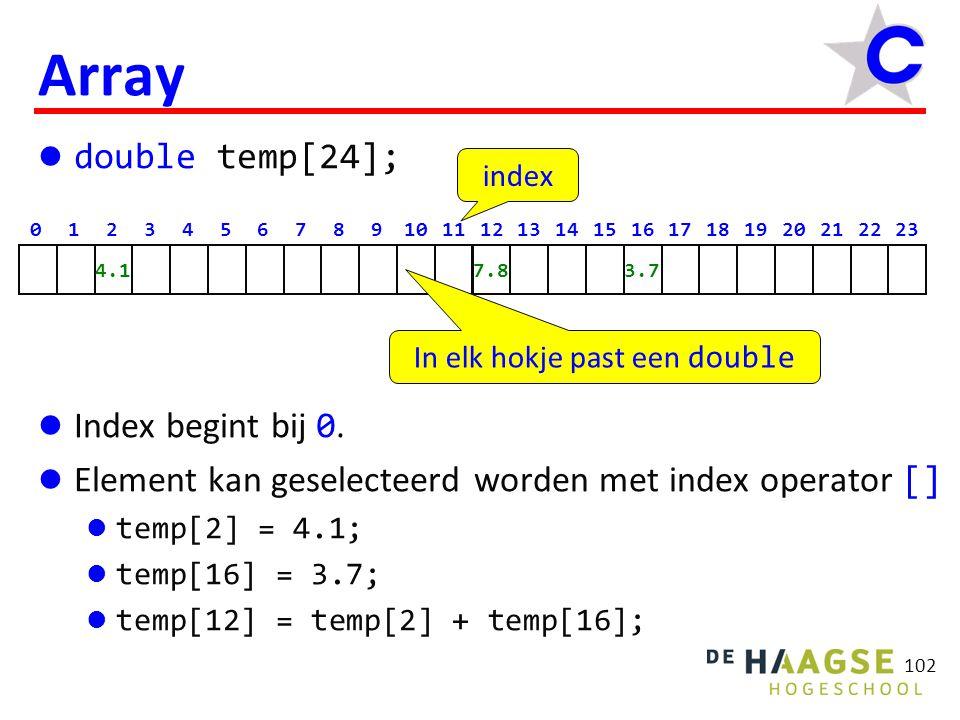 113 Array functie parameter … double gem(double a[], int n) { int i; double totaal = 0.0; for (i = 0; i < n; i = i + 1) { totaal = totaal + a[i]; } if (n > 0) return totaal / n; else return 0; } int main(void) { double d[5]; size_t s = sizeof d / sizeof d[0]; leesin(d, s); printf( Het gemiddelde is %f , gem(d, s)); sizeof operator geeft getal van type size_t