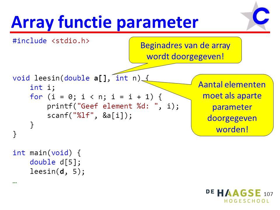 108 Array functie parameter #include void leesin(double a[], int n) { int i; for (i = 0; i < n; i = i + 1) { printf( Geef element %d: , i); scanf( %lf , &a[i]); } int main(void) { double d[5]; leesin(&d[0], 5); … Alternatieve manier om argument door te geven