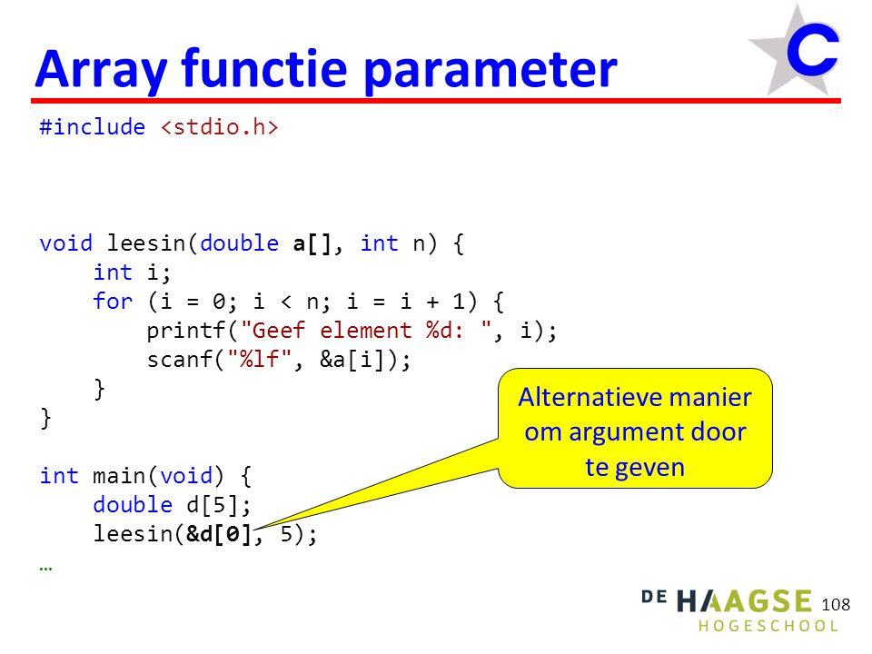 109 Array functie parameter #include void leesin(double *a, int n) { int i; for (i = 0; i < n; i = i + 1) { printf( Geef element %d: , i); scanf( %lf , &a[i]); } int main(void) { double d[5]; leesin(d, 5); … Alternatieve manier om parameter te declareren