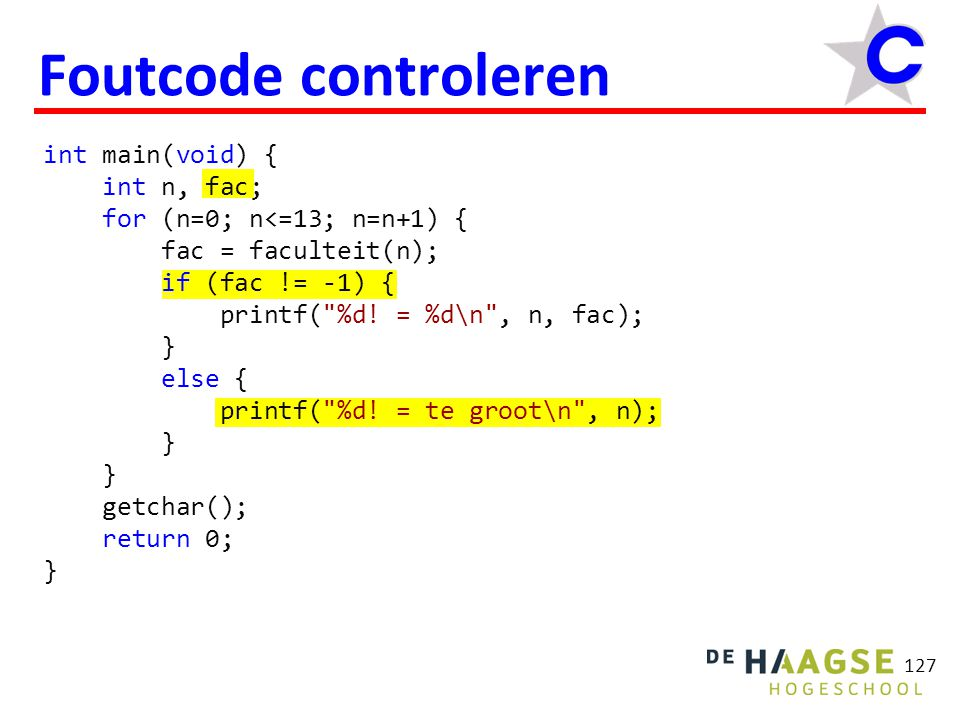 127 Foutcode controleren int main(void) { int n, fac; for (n=0; n<=13; n=n+1) { fac = faculteit(n); if (fac != -1) { printf( %d.