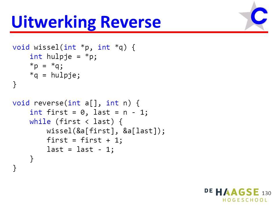 130 Uitwerking Reverse void wissel(int *p, int *q) { int hulpje = *p; *p = *q; *q = hulpje; } void reverse(int a[], int n) { int first = 0, last = n - 1; while (first < last) { wissel(&a[first], &a[last]); first = first + 1; last = last - 1; }