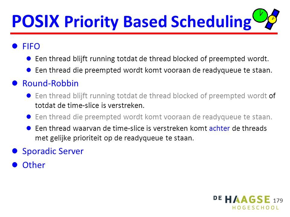 179 POSIX Priority Based Scheduling FIFO Een thread blijft running totdat de thread blocked of preempted wordt. Een thread die preempted wordt komt vo