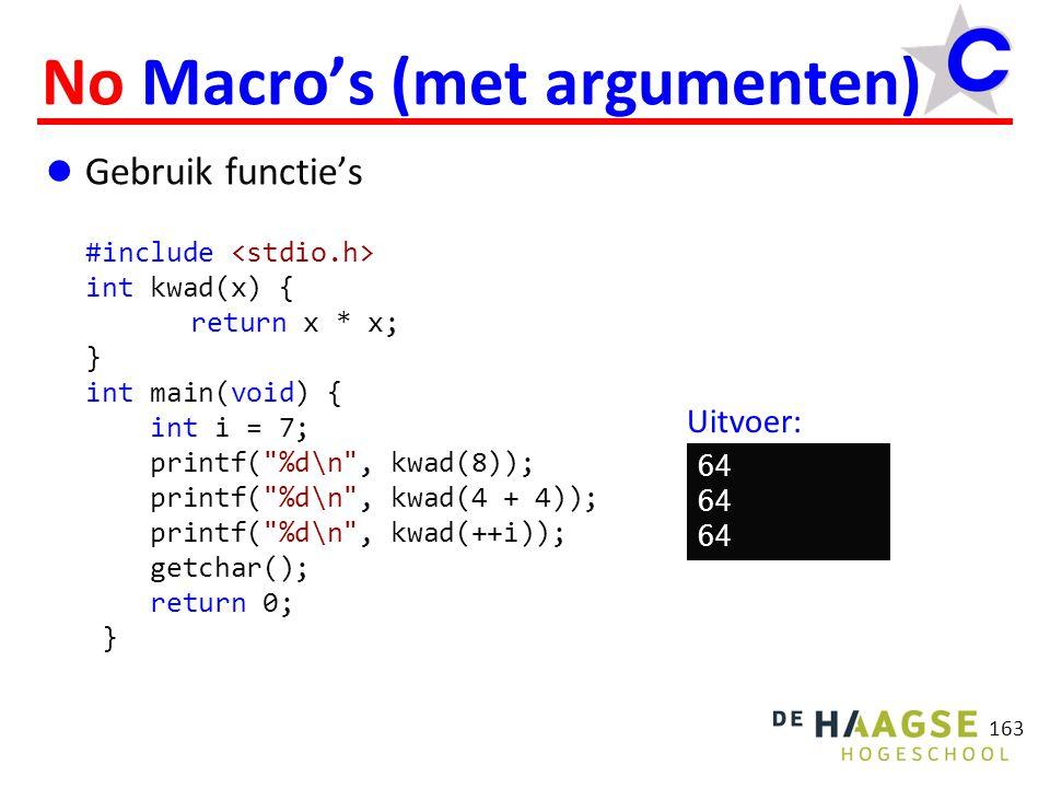 163 No Macro's (met argumenten) Gebruik functie's #include int kwad(x) { return x * x; } int main(void) { int i = 7; printf( %d\n , kwad(8)); printf( %d\n , kwad(4 + 4)); printf( %d\n , kwad(++i)); getchar(); return 0; } 64 Uitvoer: