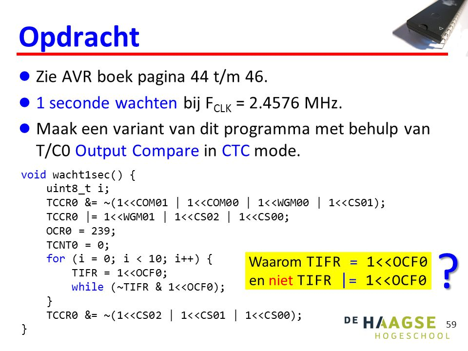 void wacht1sec() { uint8_t i; TCCR0 &= ~(1<<COM01 | 1<<COM00 | 1<<WGM00 | 1<<CS01); TCCR0 |= 1<<WGM01 | 1<<CS02 | 1<<CS00; OCR0 = 239; TCNT0 = 0; for