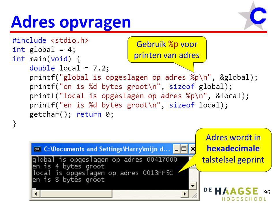 96 Adres opvragen #include int global = 4; int main(void) { double local = 7.2; printf( global is opgeslagen op adres %p\n , &global); printf( en is %d bytes groot\n , sizeof global); printf( local is opgeslagen op adres %p\n , &local); printf( en is %d bytes groot\n , sizeof local); getchar(); return 0; } Gebruik %p voor printen van adres Adres wordt in hexadecimale talstelsel geprint