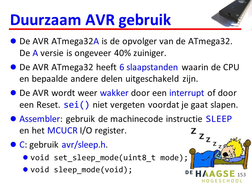 154 Slaapstanden modeCPUI/OADCT/C2 (async) System clock SLEEP_MODE_IDLE SLEEP_MODE_ADC SLEEP_MODE_EXT_STANDBY SLEEP_MODE_STANDBY SLEEP_MODE_PWR_SAVE SLEEP_MODE_PWR_DOWN Dieper slapen betekent: Minder hardware beschikbaar.