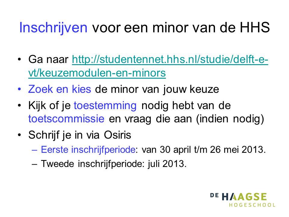Inschrijven voor een minor van de HHS Ga naar http://studentennet.hhs.nl/studie/delft-e- vt/keuzemodulen-en-minorshttp://studentennet.hhs.nl/studie/delft-e- vt/keuzemodulen-en-minors Zoek en kies de minor van jouw keuze Kijk of je toestemming nodig hebt van de toetscommissie en vraag die aan (indien nodig) Schrijf je in via Osiris –Eerste inschrijfperiode: van 30 april t/m 26 mei 2013.