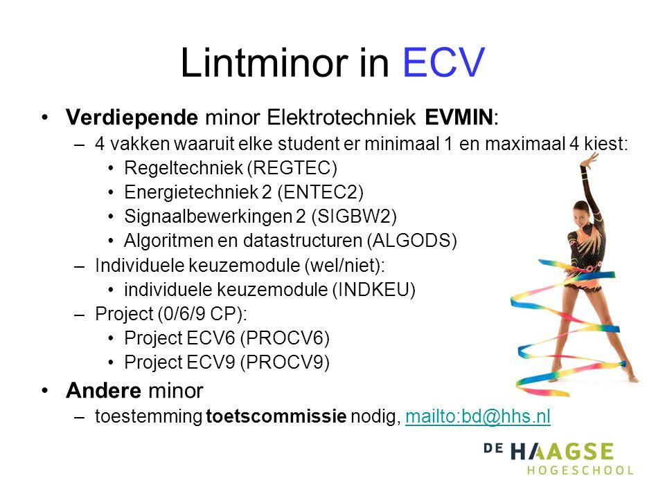 Lintminor in ECV Verdiepende minor Elektrotechniek EVMIN: –4 vakken waaruit elke student er minimaal 1 en maximaal 4 kiest: Regeltechniek (REGTEC) Energietechniek 2 (ENTEC2) Signaalbewerkingen 2 (SIGBW2) Algoritmen en datastructuren (ALGODS) –Individuele keuzemodule (wel/niet): individuele keuzemodule (INDKEU) –Project (0/6/9 CP): Project ECV6 (PROCV6) Project ECV9 (PROCV9) Andere minor –toestemming toetscommissie nodig, mailto:bd@hhs.nlmailto:bd@hhs.nl
