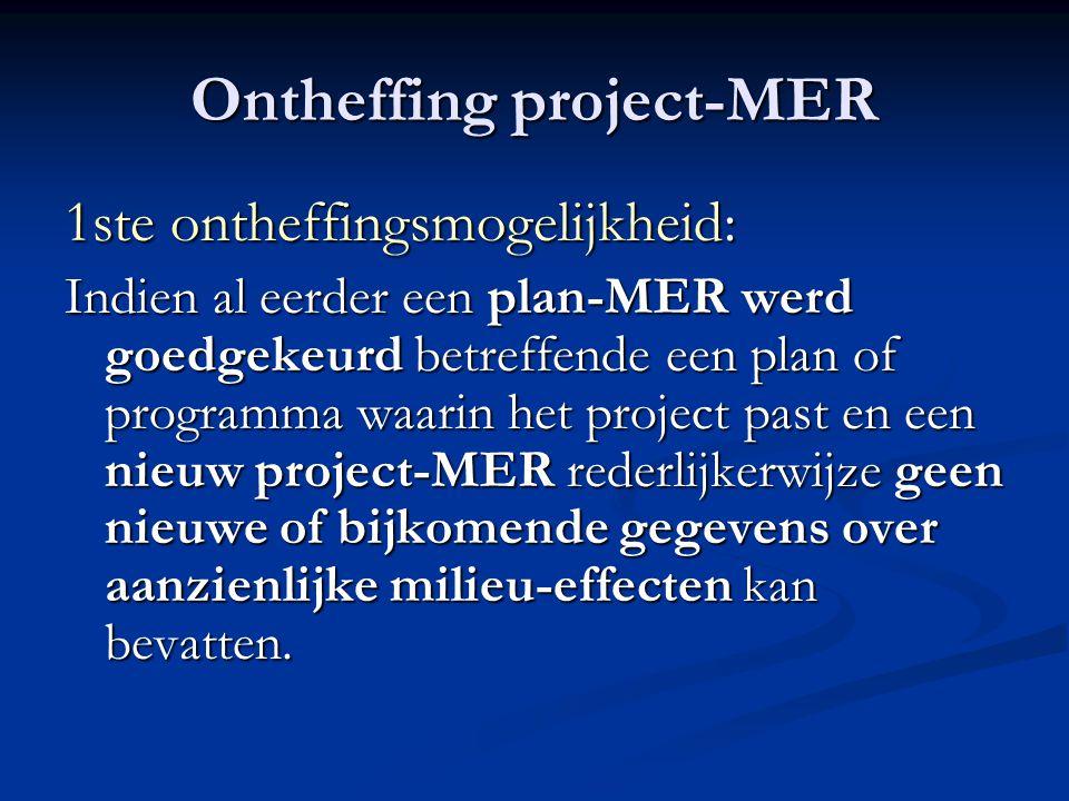 Ontheffing project-MER 1ste ontheffingsmogelijkheid: Indien al eerder een plan-MER werd goedgekeurd betreffende een plan of programma waarin het project past en een nieuw project-MER rederlijkerwijze geen nieuwe of bijkomende gegevens over aanzienlijke milieu-effecten kan bevatten.