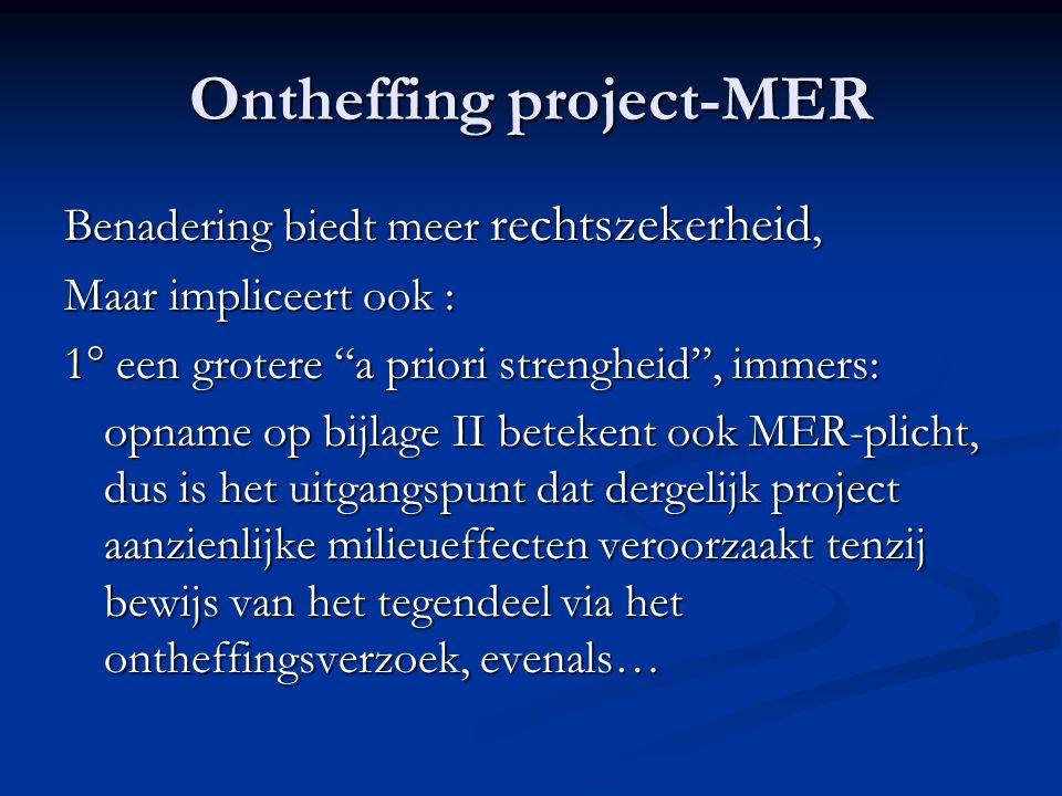 Ontheffing project-MER Benadering biedt meer rechtszekerheid, Maar impliceert ook : 1° een grotere a priori strengheid , immers: opname op bijlage II betekent ook MER-plicht, dus is het uitgangspunt dat dergelijk project aanzienlijke milieueffecten veroorzaakt tenzij bewijs van het tegendeel via het ontheffingsverzoek, evenals…