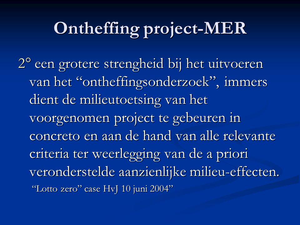 Ontheffing project-MER 2° een grotere strengheid bij het uitvoeren van het ontheffingsonderzoek , immers dient de milieutoetsing van het voorgenomen project te gebeuren in concreto en aan de hand van alle relevante criteria ter weerlegging van de a priori veronderstelde aanzienlijke milieu-effecten.