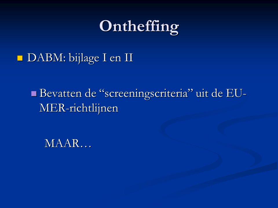 Ontheffing DABM: bijlage I en II DABM: bijlage I en II Bevatten de screeningscriteria uit de EU- MER-richtlijnen Bevatten de screeningscriteria uit de EU- MER-richtlijnenMAAR…