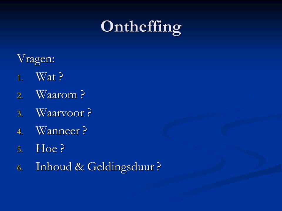 Ontheffing Vragen: 1. Wat . 2. Waarom . 3. Waarvoor .