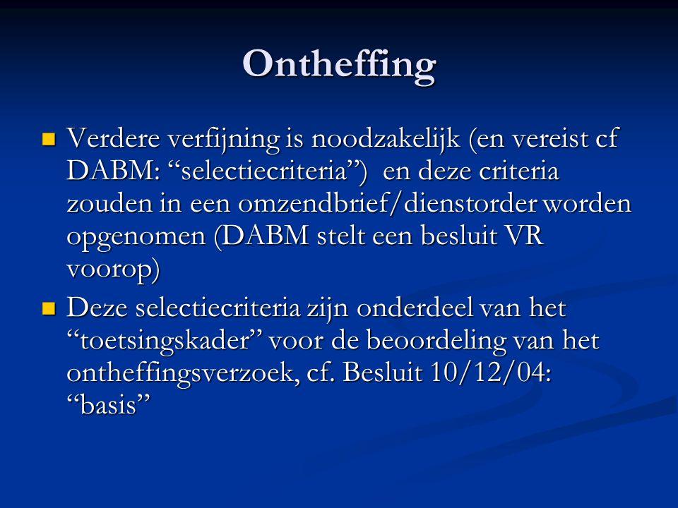 Ontheffing Verdere verfijning is noodzakelijk (en vereist cf DABM: selectiecriteria ) en deze criteria zouden in een omzendbrief/dienstorder worden opgenomen (DABM stelt een besluit VR voorop) Verdere verfijning is noodzakelijk (en vereist cf DABM: selectiecriteria ) en deze criteria zouden in een omzendbrief/dienstorder worden opgenomen (DABM stelt een besluit VR voorop) Deze selectiecriteria zijn onderdeel van het toetsingskader voor de beoordeling van het ontheffingsverzoek, cf.
