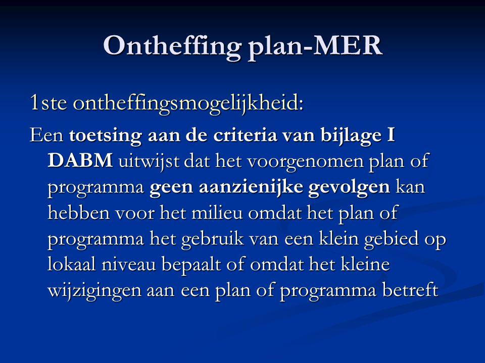 Ontheffing plan-MER 1ste ontheffingsmogelijkheid: Een toetsing aan de criteria van bijlage I DABM uitwijst dat het voorgenomen plan of programma geen aanzienijke gevolgen kan hebben voor het milieu omdat het plan of programma het gebruik van een klein gebied op lokaal niveau bepaalt of omdat het kleine wijzigingen aan een plan of programma betreft