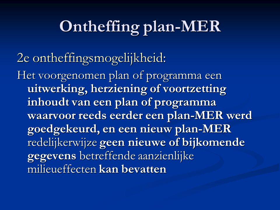 Ontheffing plan-MER 2e ontheffingsmogelijkheid: Het voorgenomen plan of programma een uitwerking, herziening of voortzetting inhoudt van een plan of programma waarvoor reeds eerder een plan-MER werd goedgekeurd, en een nieuw plan-MER redelijkerwijze geen nieuwe of bijkomende gegevens betreffende aanzienlijke milieueffecten kan bevatten