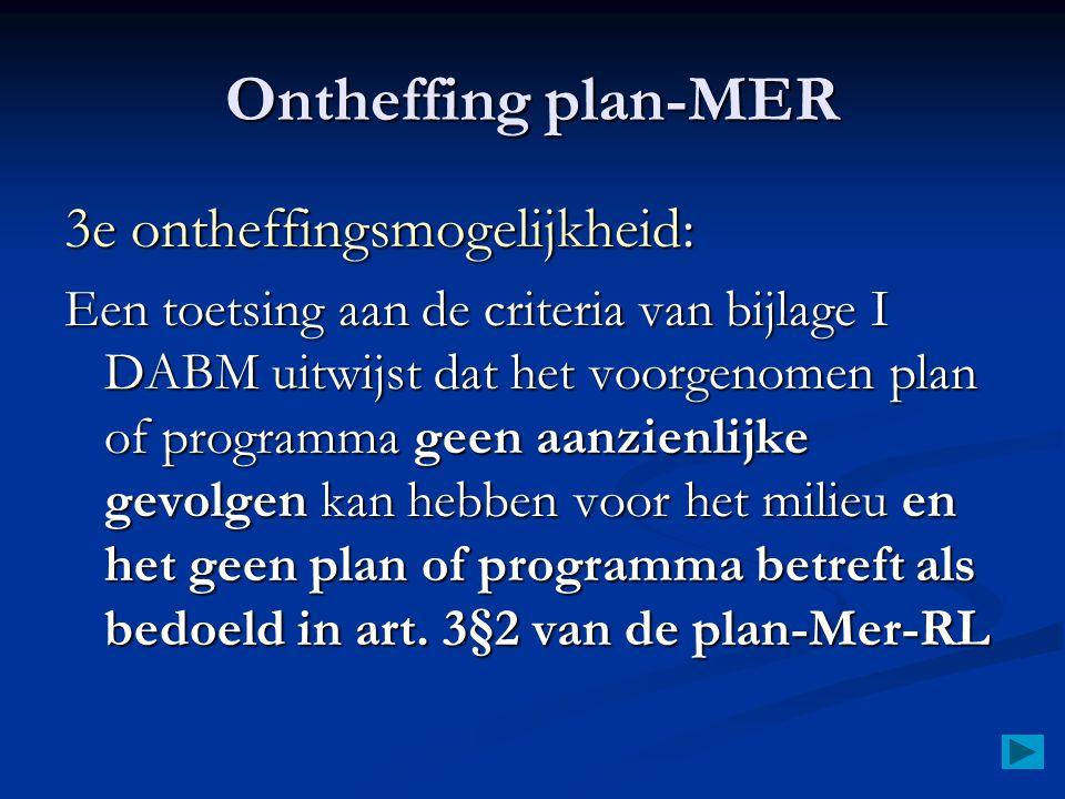 Ontheffing plan-MER 3e ontheffingsmogelijkheid: Een toetsing aan de criteria van bijlage I DABM uitwijst dat het voorgenomen plan of programma geen aanzienlijke gevolgen kan hebben voor het milieu en het geen plan of programma betreft als bedoeld in art.
