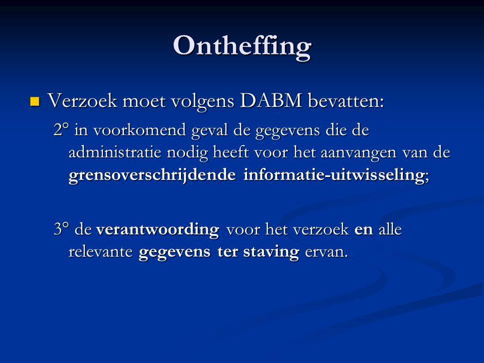 Ontheffing Verzoek moet volgens DABM bevatten: Verzoek moet volgens DABM bevatten: 2° in voorkomend geval de gegevens die de administratie nodig heeft voor het aanvangen van de grensoverschrijdende informatie-uitwisseling; 3° de verantwoording voor het verzoek en alle relevante gegevens ter staving ervan.
