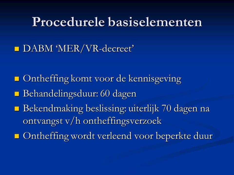 Procedurele basiselementen DABM 'MER/VR-decreet' DABM 'MER/VR-decreet' Ontheffing komt voor de kennisgeving Ontheffing komt voor de kennisgeving Behandelingsduur: 60 dagen Behandelingsduur: 60 dagen Bekendmaking beslissing: uiterlijk 70 dagen na ontvangst v/h ontheffingsverzoek Bekendmaking beslissing: uiterlijk 70 dagen na ontvangst v/h ontheffingsverzoek Ontheffing wordt verleend voor beperkte duur Ontheffing wordt verleend voor beperkte duur