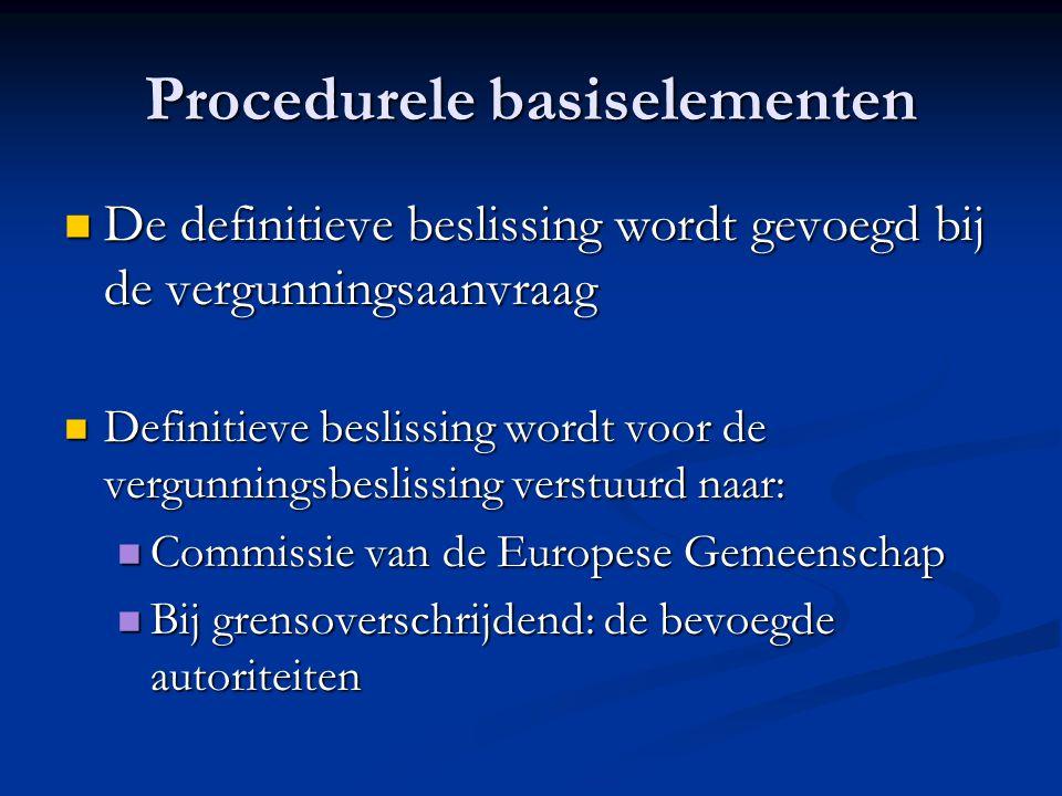 Procedurele basiselementen De definitieve beslissing wordt gevoegd bij de vergunningsaanvraag De definitieve beslissing wordt gevoegd bij de vergunningsaanvraag Definitieve beslissing wordt voor de vergunningsbeslissing verstuurd naar: Definitieve beslissing wordt voor de vergunningsbeslissing verstuurd naar: Commissie van de Europese Gemeenschap Commissie van de Europese Gemeenschap Bij grensoverschrijdend: de bevoegde autoriteiten Bij grensoverschrijdend: de bevoegde autoriteiten