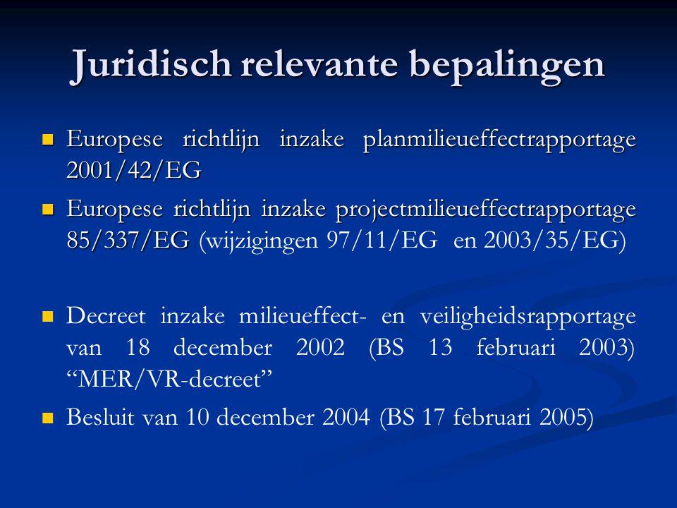 Juridisch relevante bepalingen Europese richtlijn inzake planmilieueffectrapportage 2001/42/EG Europese richtlijn inzake planmilieueffectrapportage 2001/42/EG Europese richtlijn inzake projectmilieueffectrapportage 85/337/EG Europese richtlijn inzake projectmilieueffectrapportage 85/337/EG (wijzigingen 97/11/EG en 2003/35/EG) Decreet inzake milieueffect- en veiligheidsrapportage van 18 december 2002 (BS 13 februari 2003) MER/VR-decreet Besluit van 10 december 2004 (BS 17 februari 2005)