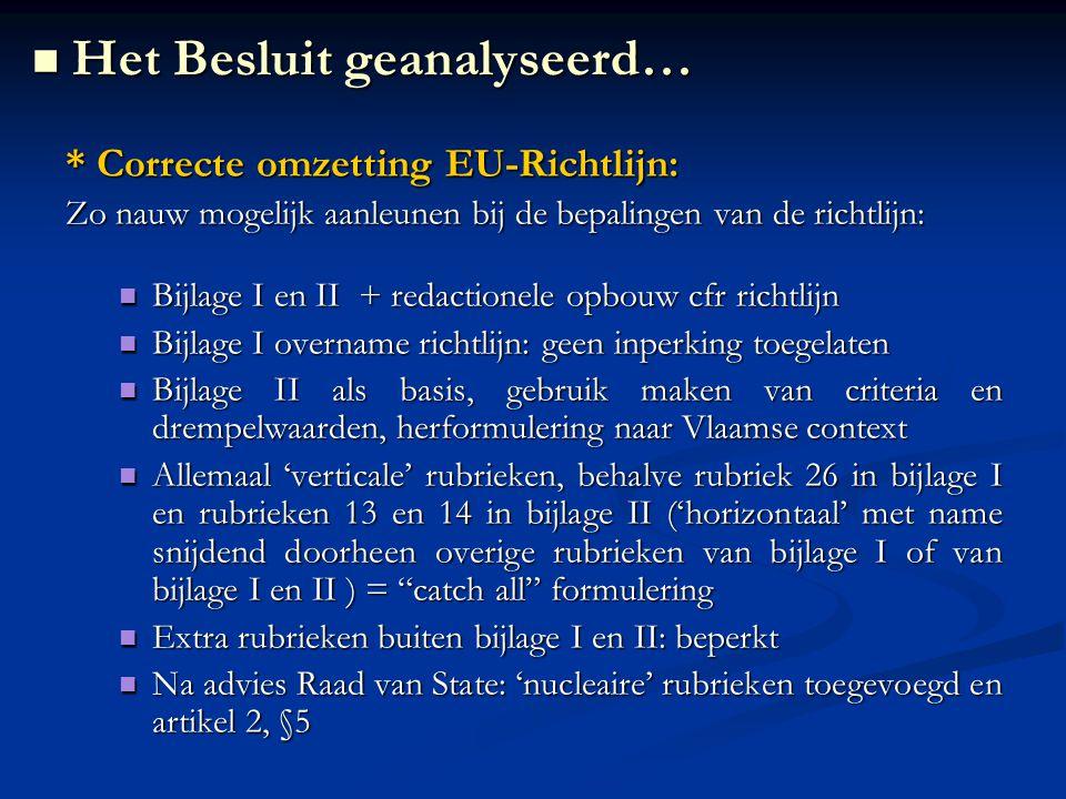 * Correcte omzetting EU-Richtlijn: Zo nauw mogelijk aanleunen bij de bepalingen van de richtlijn: Bijlage I en II + redactionele opbouw cfr richtlijn Bijlage I en II + redactionele opbouw cfr richtlijn Bijlage I overname richtlijn: geen inperking toegelaten Bijlage I overname richtlijn: geen inperking toegelaten Bijlage II als basis, gebruik maken van criteria en drempelwaarden, herformulering naar Vlaamse context Bijlage II als basis, gebruik maken van criteria en drempelwaarden, herformulering naar Vlaamse context Allemaal 'verticale' rubrieken, behalve rubriek 26 in bijlage I en rubrieken 13 en 14 in bijlage II ('horizontaal' met name snijdend doorheen overige rubrieken van bijlage I of van bijlage I en II ) = catch all formulering Allemaal 'verticale' rubrieken, behalve rubriek 26 in bijlage I en rubrieken 13 en 14 in bijlage II ('horizontaal' met name snijdend doorheen overige rubrieken van bijlage I of van bijlage I en II ) = catch all formulering Extra rubrieken buiten bijlage I en II: beperkt Extra rubrieken buiten bijlage I en II: beperkt Na advies Raad van State: 'nucleaire' rubrieken toegevoegd en artikel 2, §5 Na advies Raad van State: 'nucleaire' rubrieken toegevoegd en artikel 2, §5 Het Besluit geanalyseerd… Het Besluit geanalyseerd…