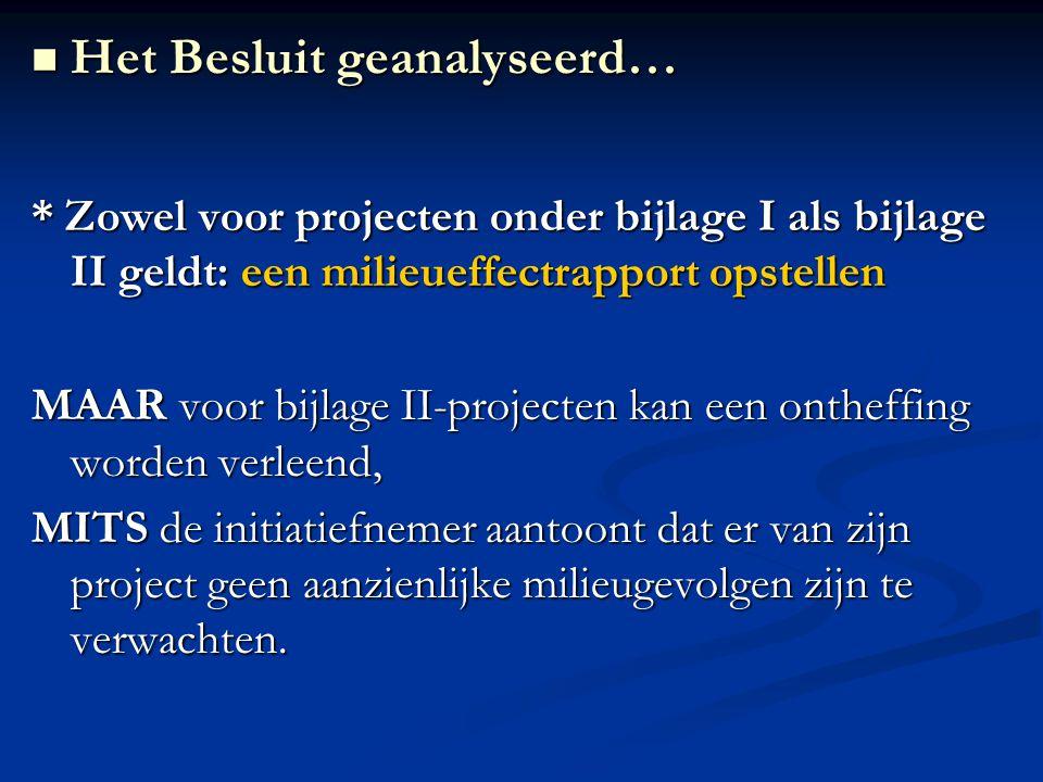 * Zowel voor projecten onder bijlage I als bijlage II geldt: een milieueffectrapport opstellen MAAR voor bijlage II-projecten kan een ontheffing worden verleend, MITS de initiatiefnemer aantoont dat er van zijn project geen aanzienlijke milieugevolgen zijn te verwachten.