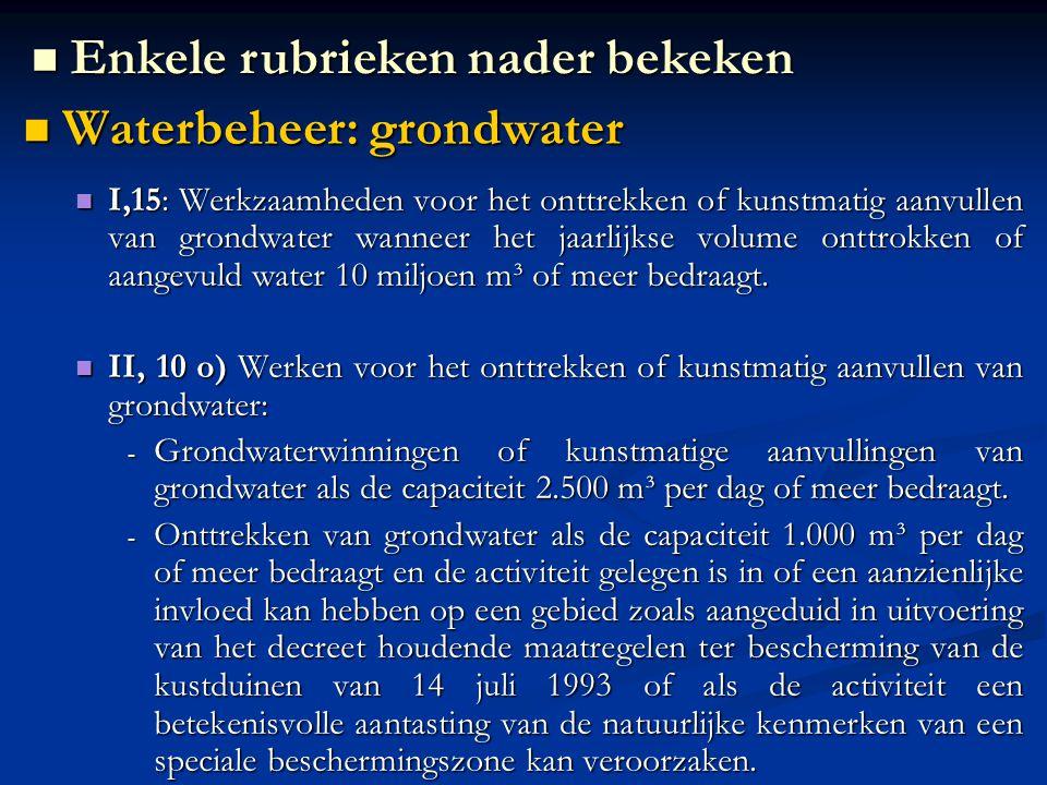 Waterbeheer: grondwater Waterbeheer: grondwater I,15: Werkzaamheden voor het onttrekken of kunstmatig aanvullen van grondwater wanneer het jaarlijkse volume onttrokken of aangevuld water 10 miljoen m³ of meer bedraagt.