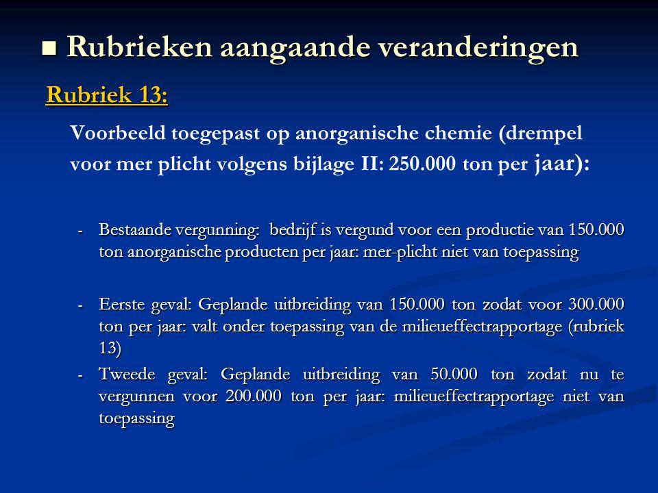 Rubriek 13: Voorbeeld toegepast op anorganische chemie (drempel voor mer plicht volgens bijlage II: 250.000 ton per jaar): - Bestaande vergunning: bedrijf is vergund voor een productie van 150.000 ton anorganische producten per jaar: mer-plicht niet van toepassing - Eerste geval: Geplande uitbreiding van 150.000 ton zodat voor 300.000 ton per jaar: valt onder toepassing van de milieueffectrapportage (rubriek 13) - Tweede geval: Geplande uitbreiding van 50.000 ton zodat nu te vergunnen voor 200.000 ton per jaar: milieueffectrapportage niet van toepassing Rubrieken aangaande veranderingen Rubrieken aangaande veranderingen