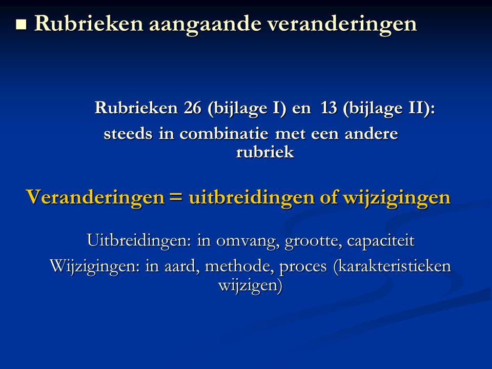 Rubrieken 26 (bijlage I) en 13 (bijlage II): steeds in combinatie met een andere rubriek Veranderingen = uitbreidingen of wijzigingen Uitbreidingen: in omvang, grootte, capaciteit Wijzigingen: in aard, methode, proces (karakteristieken wijzigen) Rubrieken aangaande veranderingen Rubrieken aangaande veranderingen