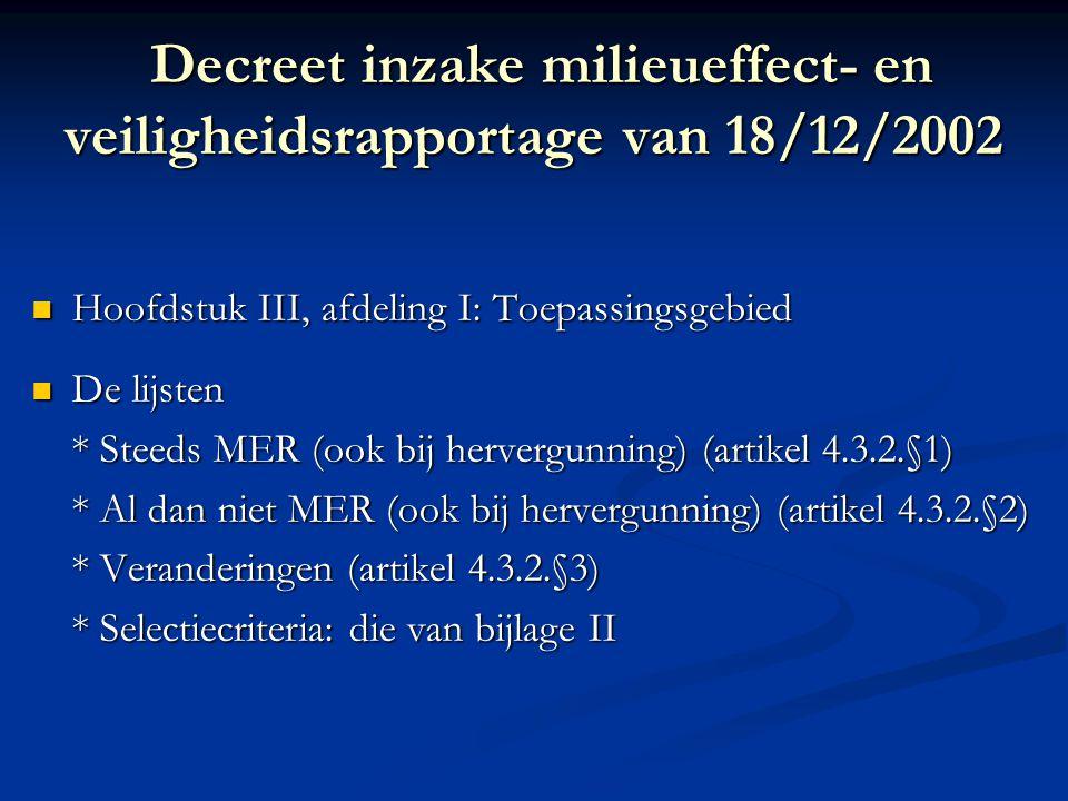 Decreet inzake milieueffect- en veiligheidsrapportage van 18/12/2002 Decreet inzake milieueffect- en veiligheidsrapportage van 18/12/2002 Hoofdstuk III, afdeling I: Toepassingsgebied Hoofdstuk III, afdeling I: Toepassingsgebied De lijsten De lijsten * Steeds MER (ook bij hervergunning) (artikel 4.3.2.§1) * Al dan niet MER (ook bij hervergunning) (artikel 4.3.2.§2) * Veranderingen (artikel 4.3.2.§3) * Selectiecriteria: die van bijlage II