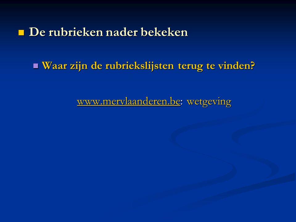 Waar zijn de rubriekslijsten terug te vinden? Waar zijn de rubriekslijsten terug te vinden? www.mervlaanderen.bewww.mervlaanderen.be: wetgeving www.me