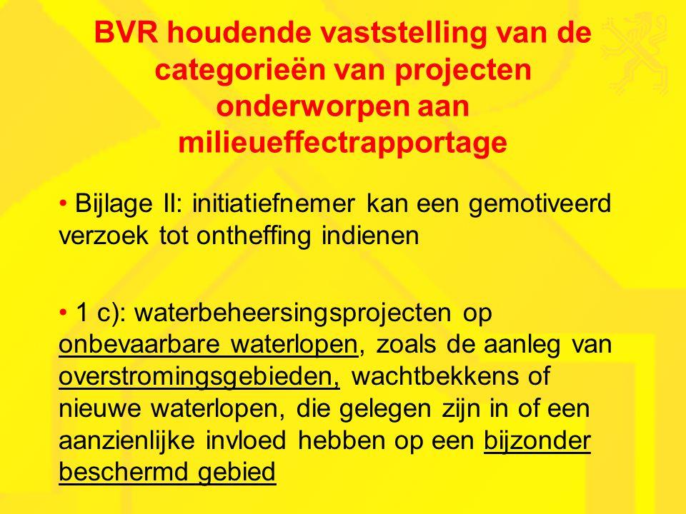 BVR houdende vaststelling van de categorieën van projecten onderworpen aan milieueffectrapportage Bijlage II: initiatiefnemer kan een gemotiveerd verzoek tot ontheffing indienen 1 c): waterbeheersingsprojecten op onbevaarbare waterlopen, zoals de aanleg van overstromingsgebieden, wachtbekkens of nieuwe waterlopen, die gelegen zijn in of een aanzienlijke invloed hebben op een bijzonder beschermd gebied