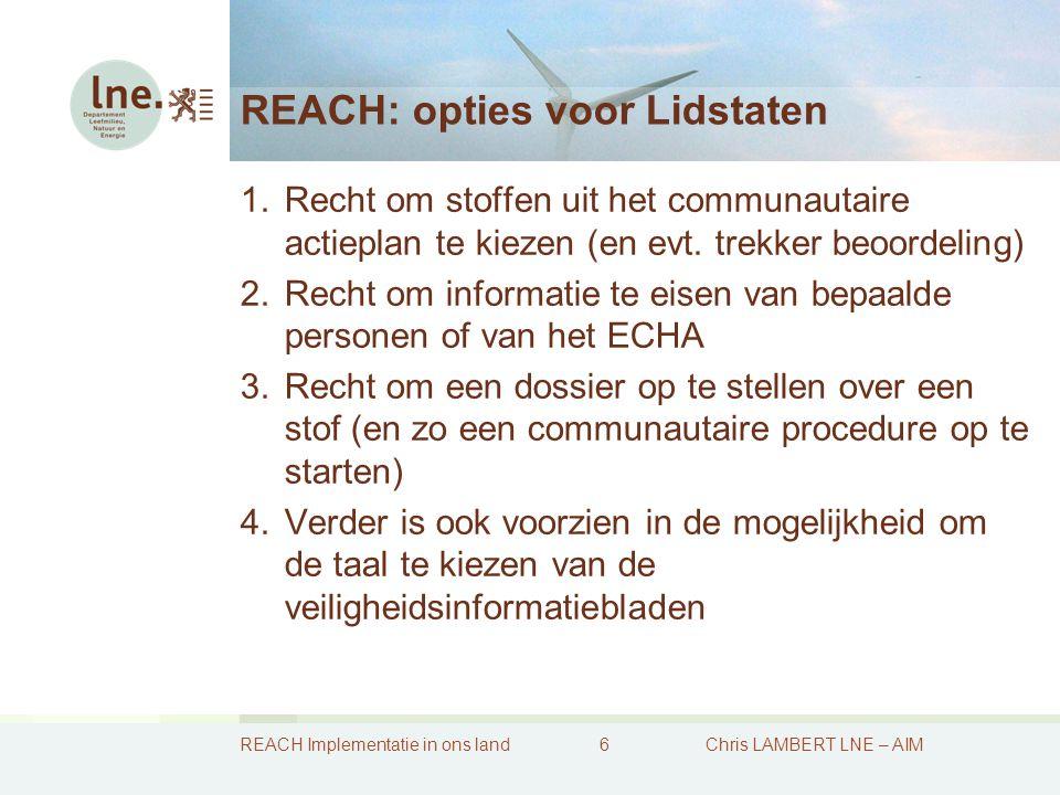 REACH Implementatie in ons land7Chris LAMBERT LNE – AIM Bevoegdheden inzake REACH 1.De Federale bevoegdheden  Leefmilieuproductbeleid (chemische stoffen te regelen in de fase van het op de markt brengen)  Volksgezondheid (idem + ook in de gebruiksfase)  Consumentenveiligheid (beide fases)  Arbeidsveiligheid (gebruiksfase)  Douane (controle invoer-uitvoer)  Helpdesk REACH (FOD Economie – rol premier) 2.De Gewestelijke bevoegdheden  Bescherming van het leefmilieu (bodem, water, lucht)  Afvalstoffenbeleid – Reglem.