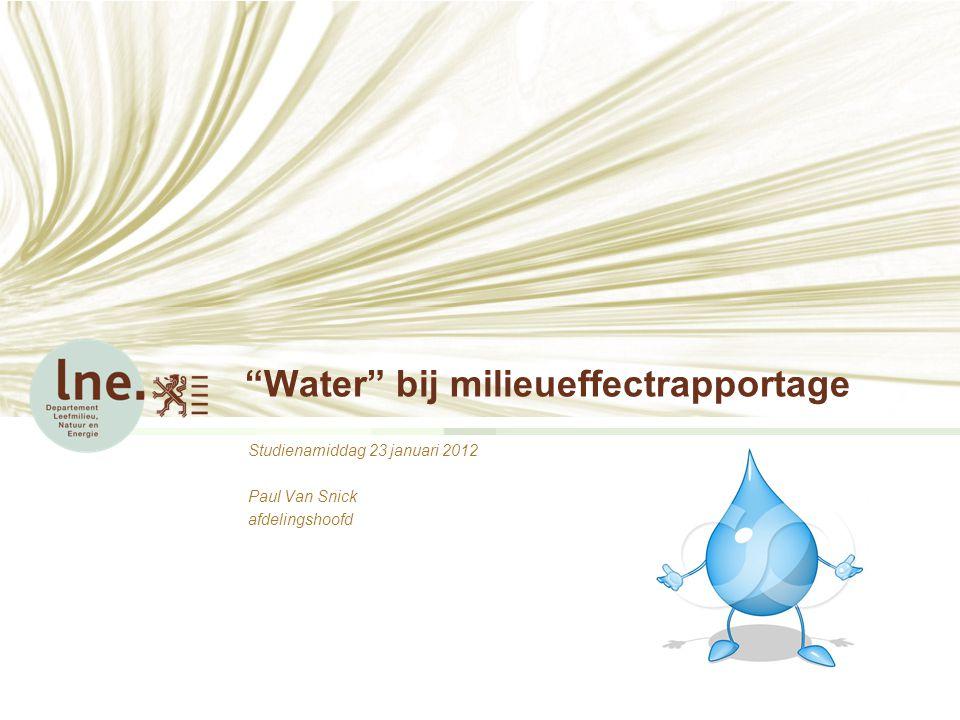 Water bij milieueffectrapportage Studienamiddag 23 januari 2012 Paul Van Snick afdelingshoofd