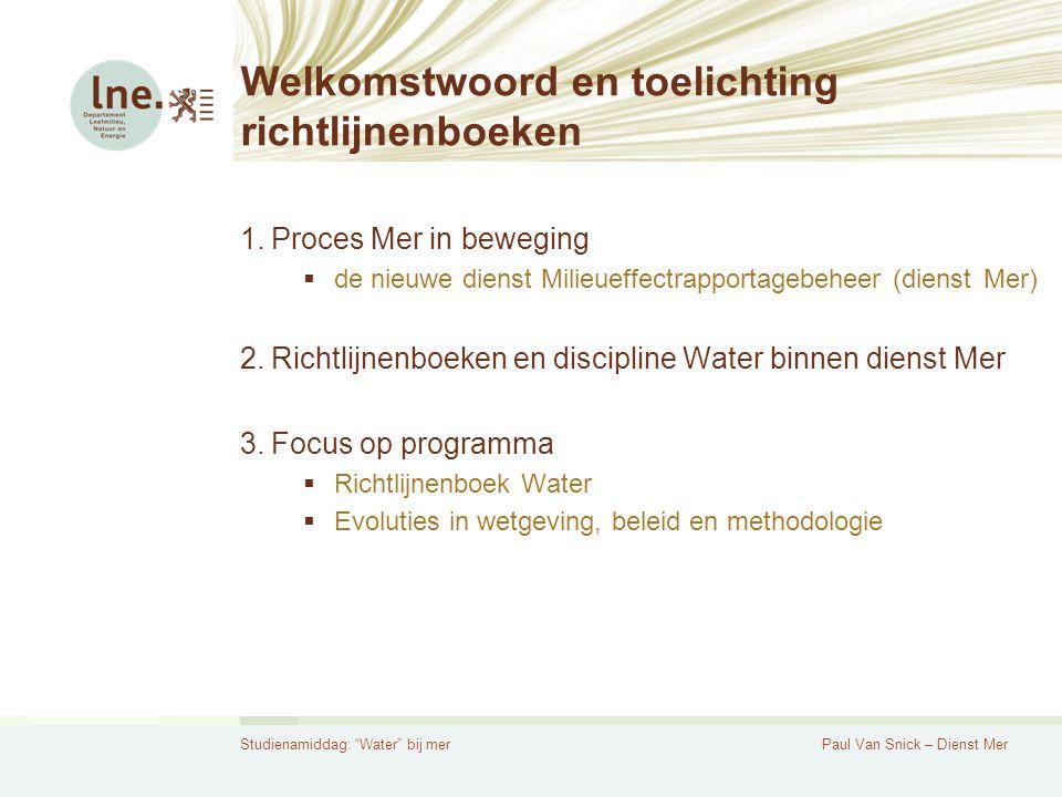 Studienamiddag: Water bij merPaul Van Snick – Dienst Mer Proces Mer in beweging Vóór Mer in beweging: Dienst Mer = verantwoordelijk voor milieueffectrapportage Dienst BGP = verantwoordelijk voor begeleiding gebiedsgerichte planprocessen Na Mer in beweging: Dienst Milieueffectrapportage beheer 1+1 > 2!