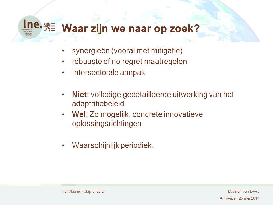 Het Vlaams AdaptatieplanMaarten van Leest Antwerpen 26 mei 2011 Waar zijn we naar op zoek? synergieën (vooral met mitigatie) robuuste of no regret maa