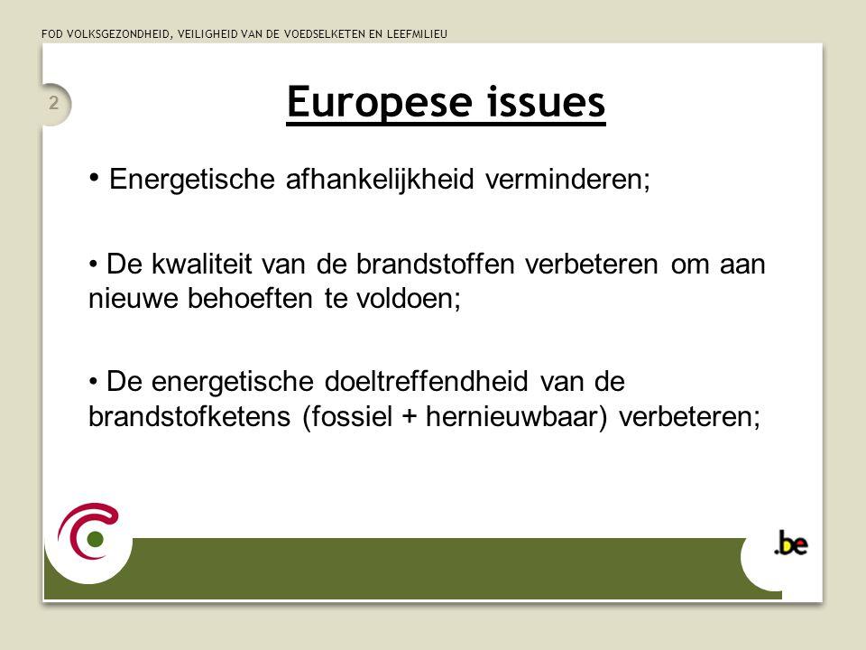 FOD VOLKSGEZONDHEID, VEILIGHEID VAN DE VOEDSELKETEN EN LEEFMILIEU 2 Europese issues Energetische afhankelijkheid verminderen; De kwaliteit van de brandstoffen verbeteren om aan nieuwe behoeften te voldoen; De energetische doeltreffendheid van de brandstofketens (fossiel + hernieuwbaar) verbeteren;